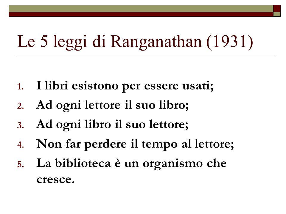 Le 5 leggi di Ranganathan (1931) 1. I libri esistono per essere usati; 2. Ad ogni lettore il suo libro; 3. Ad ogni libro il suo lettore; 4. Non far pe