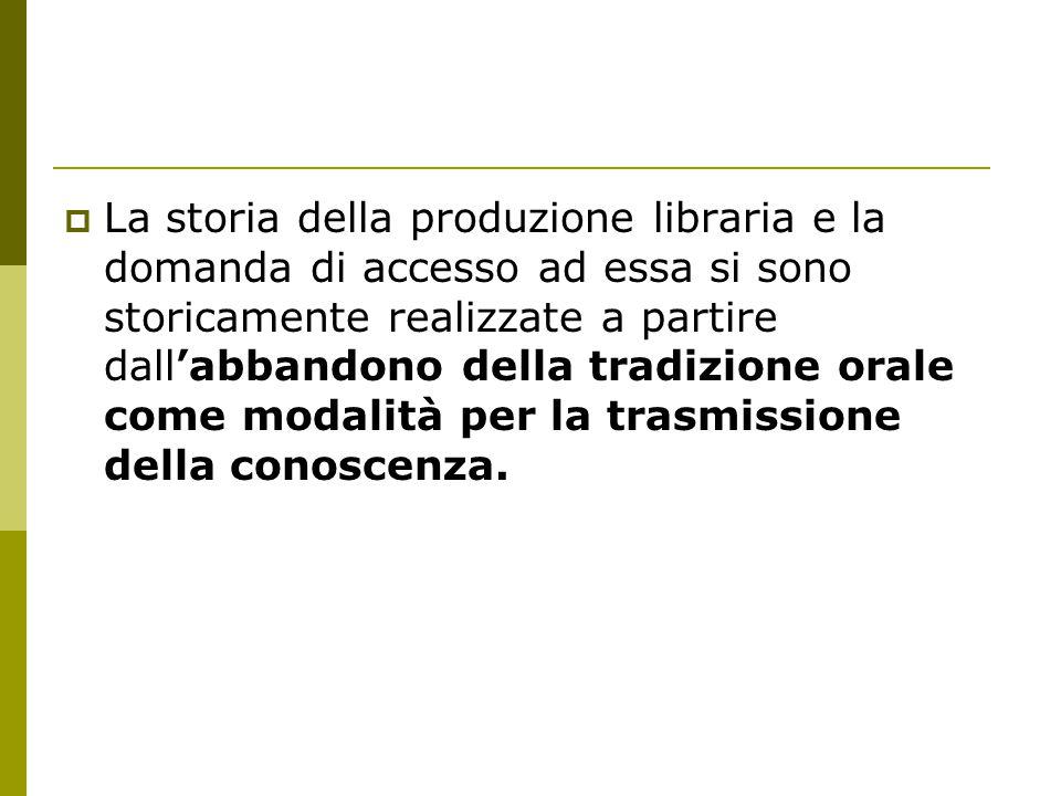  La storia della produzione libraria e la domanda di accesso ad essa si sono storicamente realizzate a partire dall'abbandono della tradizione orale