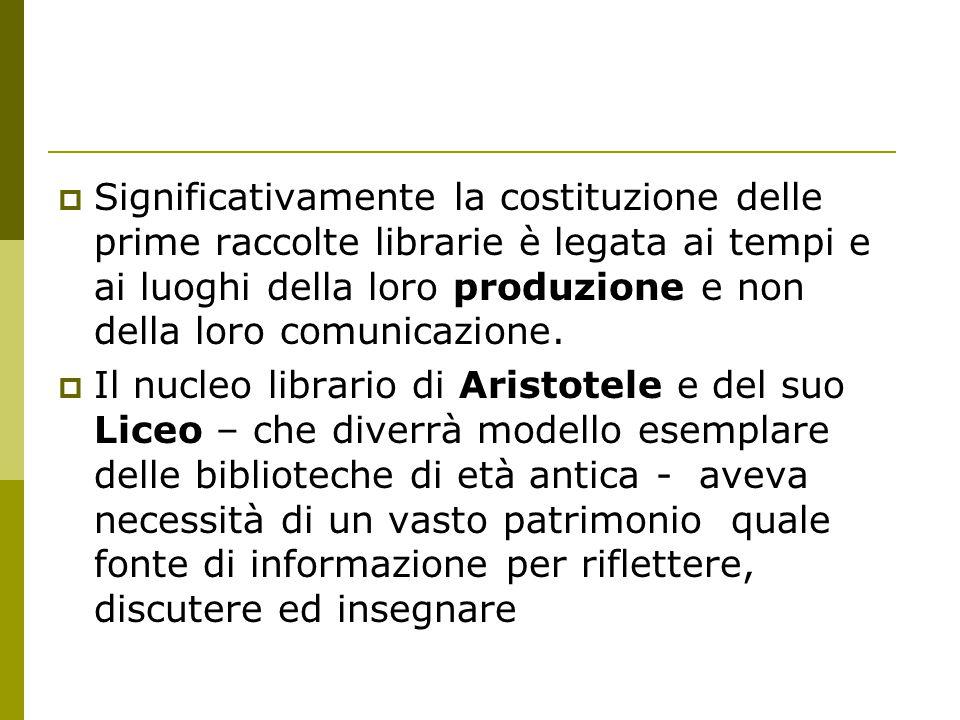  Significativamente la costituzione delle prime raccolte librarie è legata ai tempi e ai luoghi della loro produzione e non della loro comunicazione.