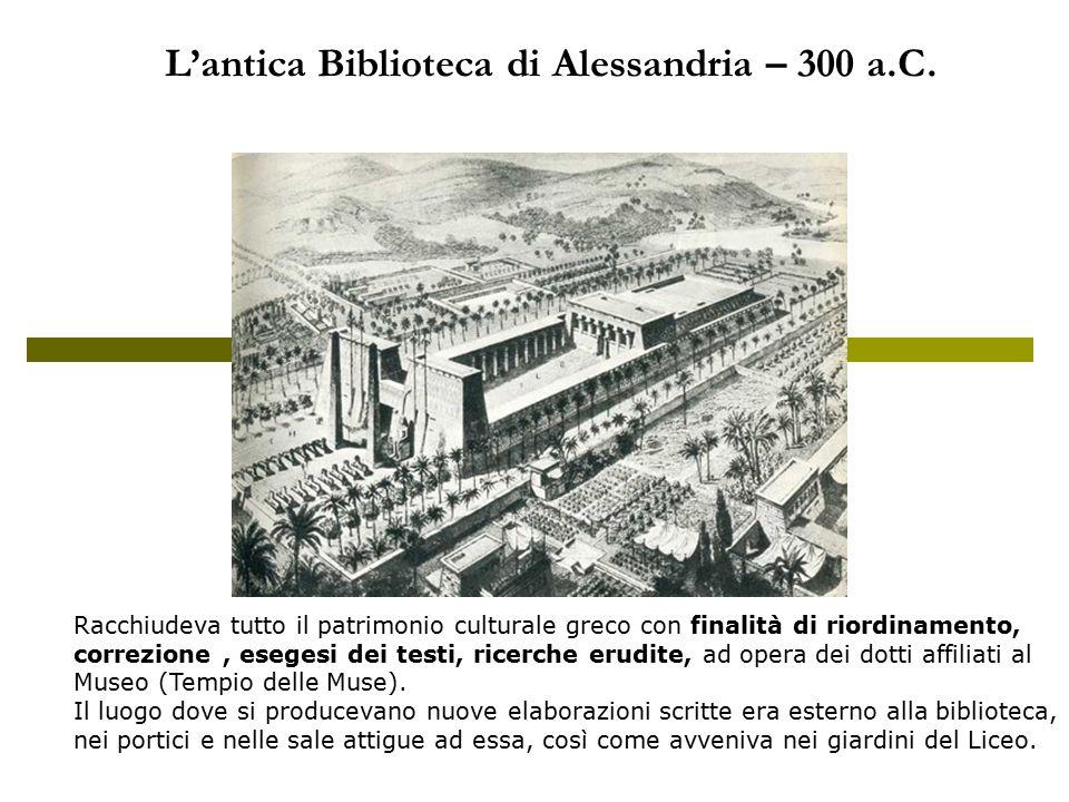 L'antica Biblioteca di Alessandria – 300 a.C. Racchiudeva tutto il patrimonio culturale greco con finalità di riordinamento, correzione, esegesi dei t