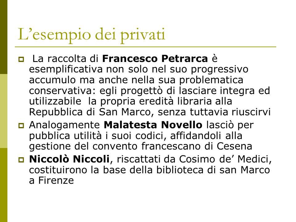 L'esempio dei privati  La raccolta di Francesco Petrarca è esemplificativa non solo nel suo progressivo accumulo ma anche nella sua problematica cons
