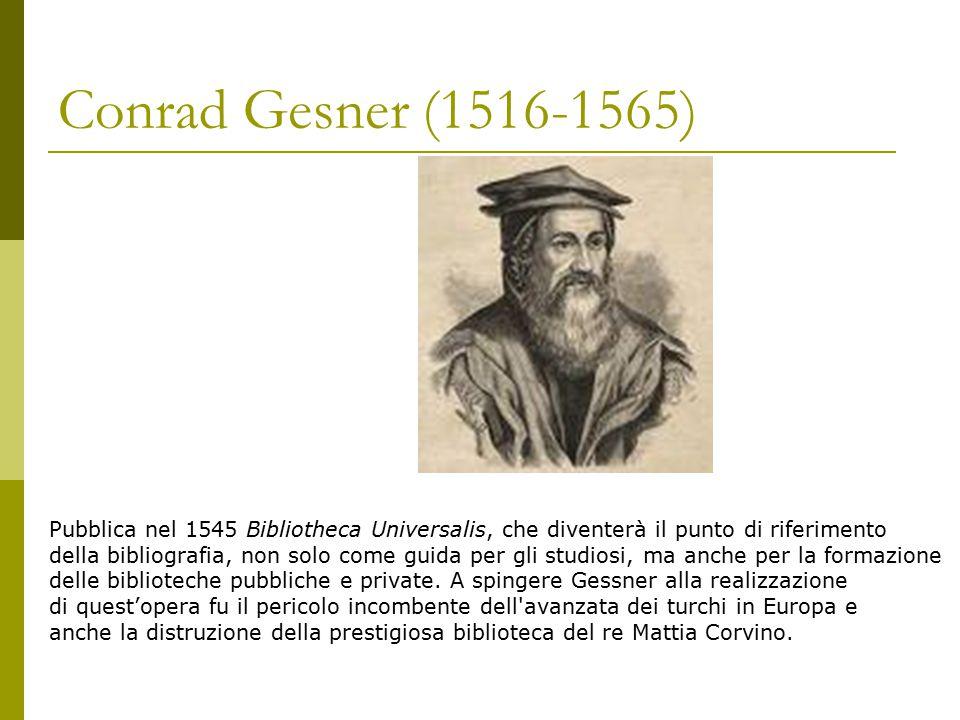 Conrad Gesner (1516-1565) Pubblica nel 1545 Bibliotheca Universalis, che diventerà il punto di riferimento della bibliografia, non solo come guida per