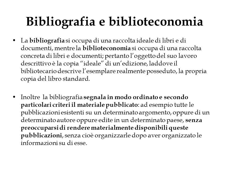 Bibliografia e biblioteconomia La bibliografia si occupa di una raccolta ideale di libri e di documenti, mentre la biblioteconomia si occupa di una ra
