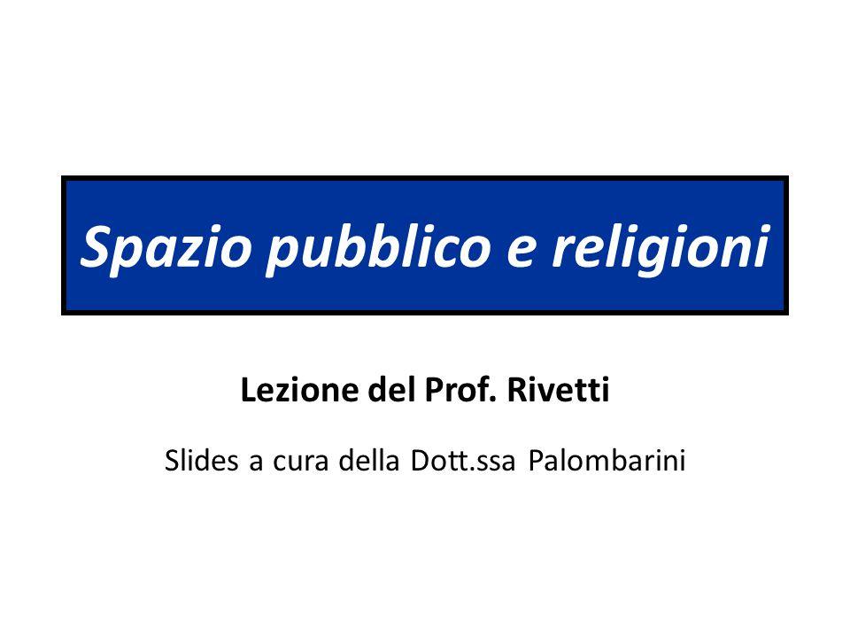 Spazio pubblico e religioni Lezione del Prof. Rivetti Slides a cura della Dott.ssa Palombarini