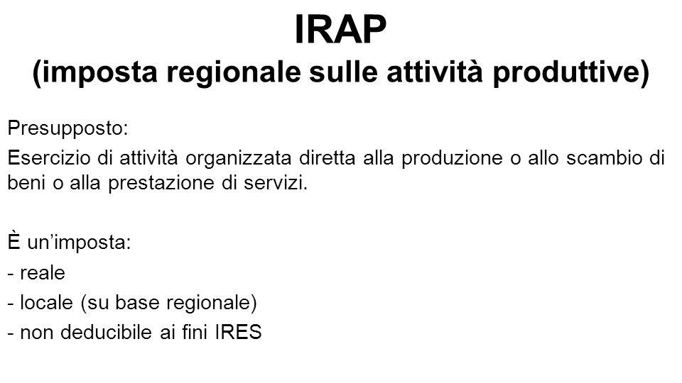 IRAP (imposta regionale sulle attività produttive) Presupposto: Esercizio di attività organizzata diretta alla produzione o allo scambio di beni o alla prestazione di servizi.