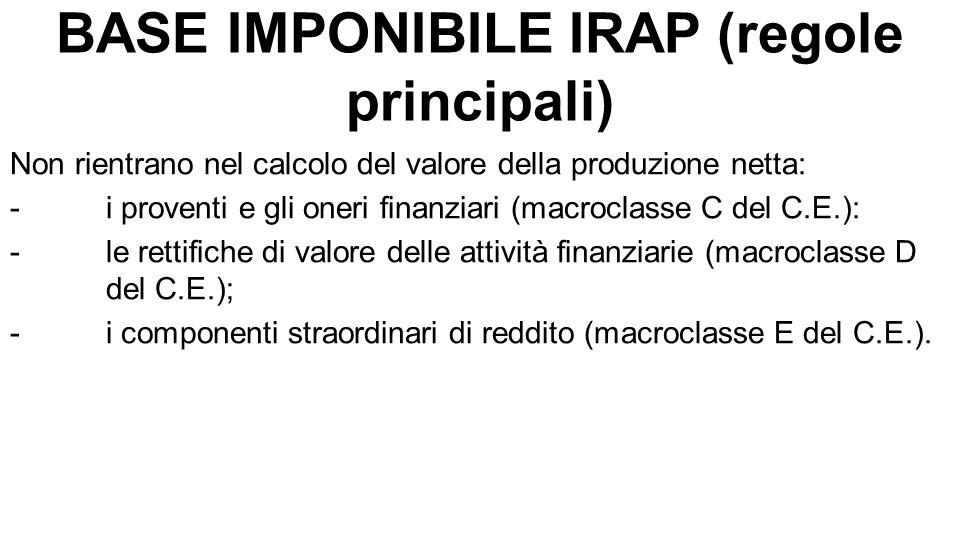 BASE IMPONIBILE IRAP (regole principali) Non rientrano nel calcolo del valore della produzione netta: -i proventi e gli oneri finanziari (macroclasse C del C.E.): -le rettifiche di valore delle attività finanziarie (macroclasse D del C.E.); -i componenti straordinari di reddito (macroclasse E del C.E.).