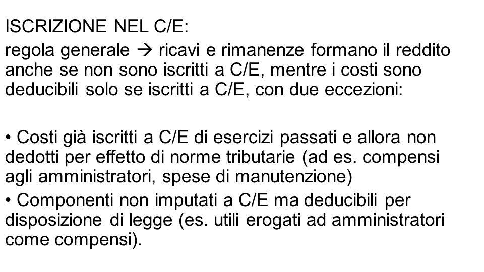 ISCRIZIONE NEL C/E: regola generale  ricavi e rimanenze formano il reddito anche se non sono iscritti a C/E, mentre i costi sono deducibili solo se iscritti a C/E, con due eccezioni: Costi già iscritti a C/E di esercizi passati e allora non dedotti per effetto di norme tributarie (ad es.