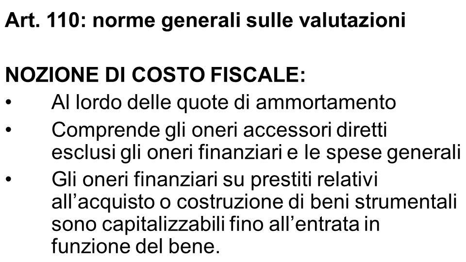 Art. 110: norme generali sulle valutazioni NOZIONE DI COSTO FISCALE: Al lordo delle quote di ammortamento Comprende gli oneri accessori diretti esclus