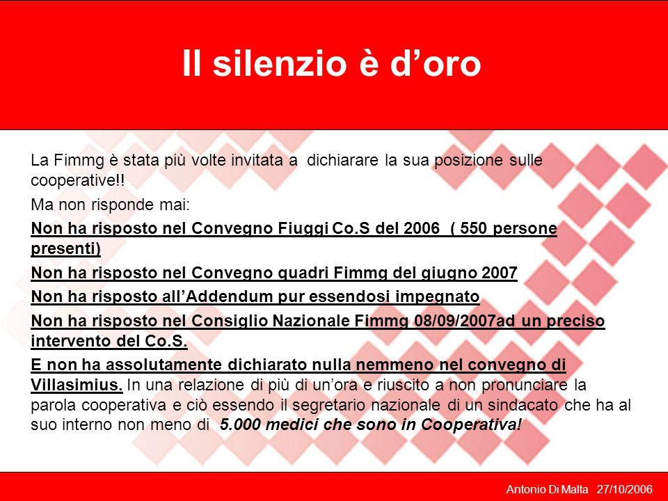 Il silenzio è d'oro Antonio Di Malta 27/10/2006 La Fimmg è stata più volte invitata a dichiarare la sua posizione sulle cooperative!.
