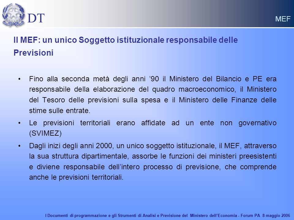 Il MEF: un unico Soggetto istituzionale responsabile delle Previsioni Fino alla seconda metà degli anni '90 il Ministero del Bilancio e PE era responsabile della elaborazione del quadro macroeconomico, il Ministero del Tesoro delle previsioni sulla spesa e il Ministero delle Finanze delle stime sulle entrate.