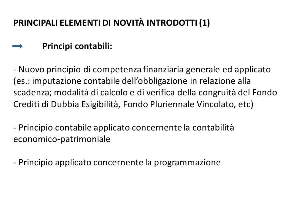 PRINCIPALI ELEMENTI DI NOVITÀ INTRODOTTI (1) Principi contabili: - Nuovo principio di competenza finanziaria generale ed applicato (es.: imputazione c