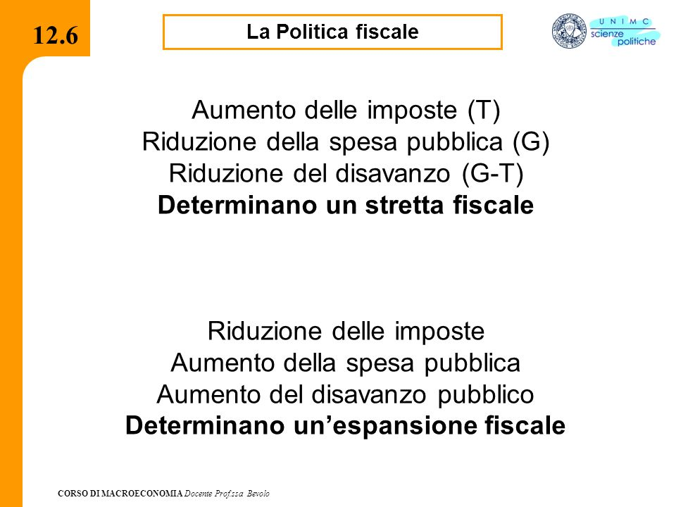 CORSO DI MACROECONOMIA Docente Prof.ssa Bevolo 12.6 La Politica fiscale Aumento delle imposte (T) Riduzione della spesa pubblica (G) Riduzione del dis