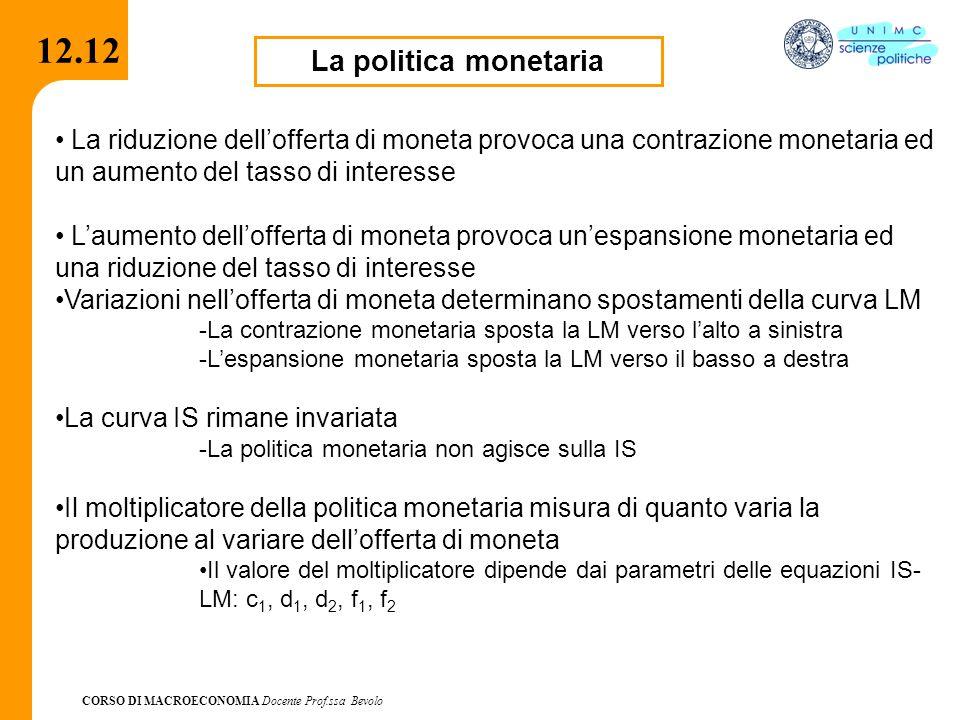 CORSO DI MACROECONOMIA Docente Prof.ssa Bevolo 12.12 La politica monetaria La riduzione dell'offerta di moneta provoca una contrazione monetaria ed un