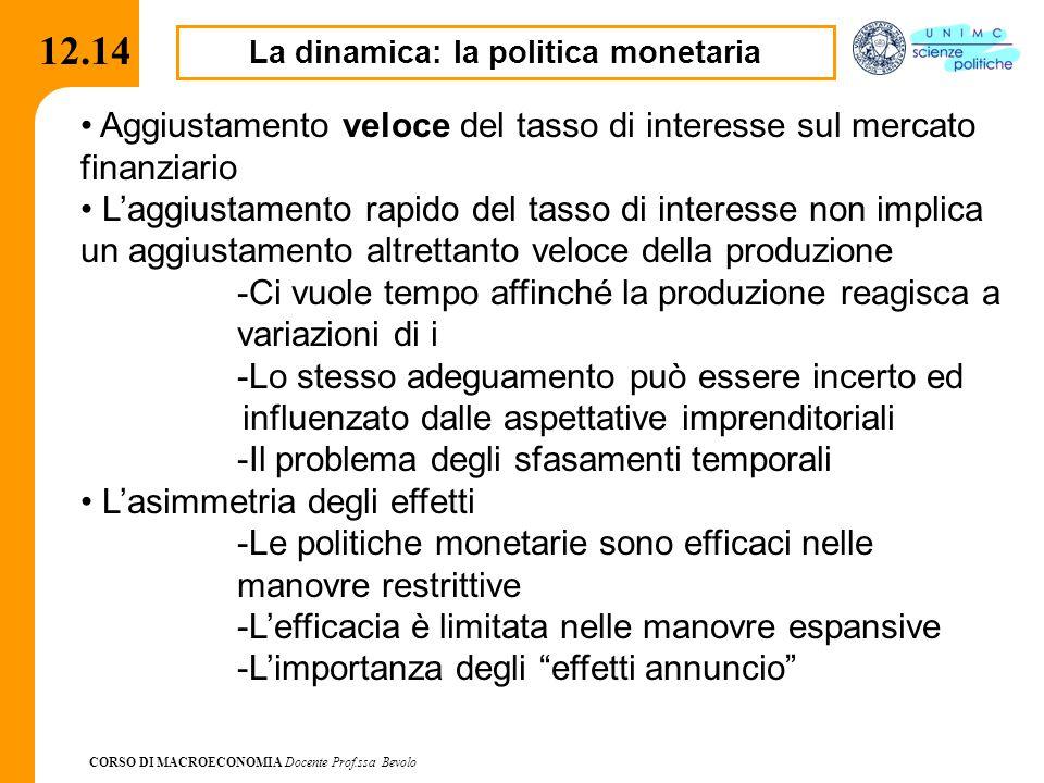 CORSO DI MACROECONOMIA Docente Prof.ssa Bevolo 12.14 La dinamica: la politica monetaria Aggiustamento veloce del tasso di interesse sul mercato finanz