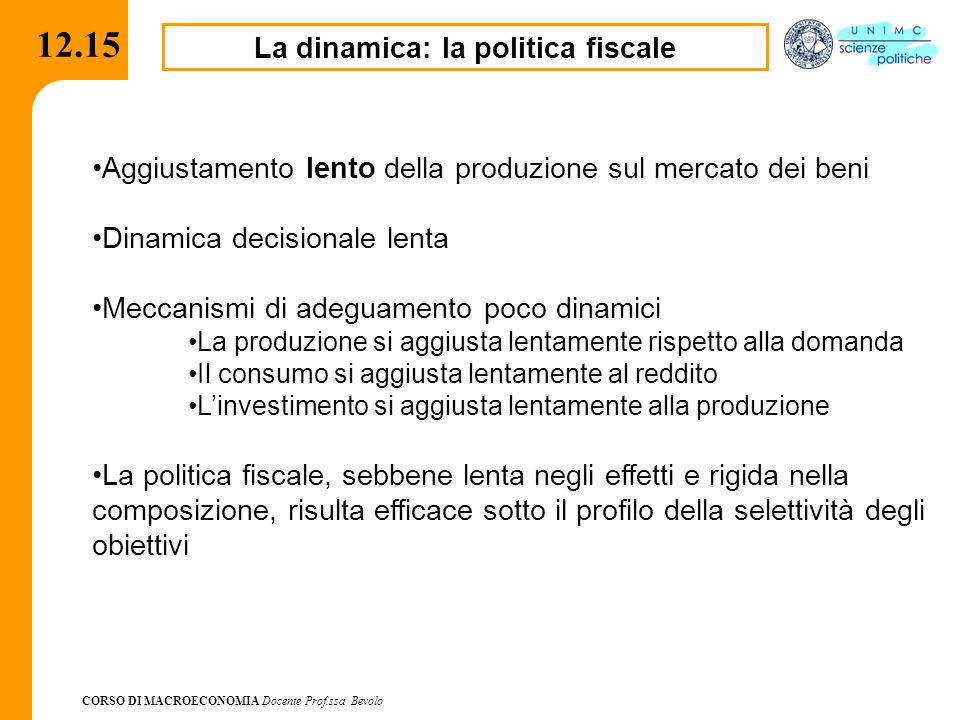CORSO DI MACROECONOMIA Docente Prof.ssa Bevolo 12.15 La dinamica: la politica fiscale Aggiustamento lento della produzione sul mercato dei beni Dinami