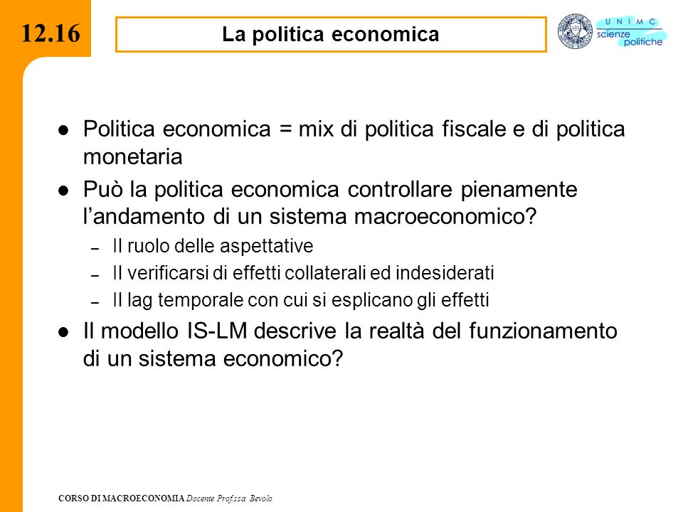 CORSO DI MACROECONOMIA Docente Prof.ssa Bevolo 12.16 Politica economica = mix di politica fiscale e di politica monetaria Può la politica economica co