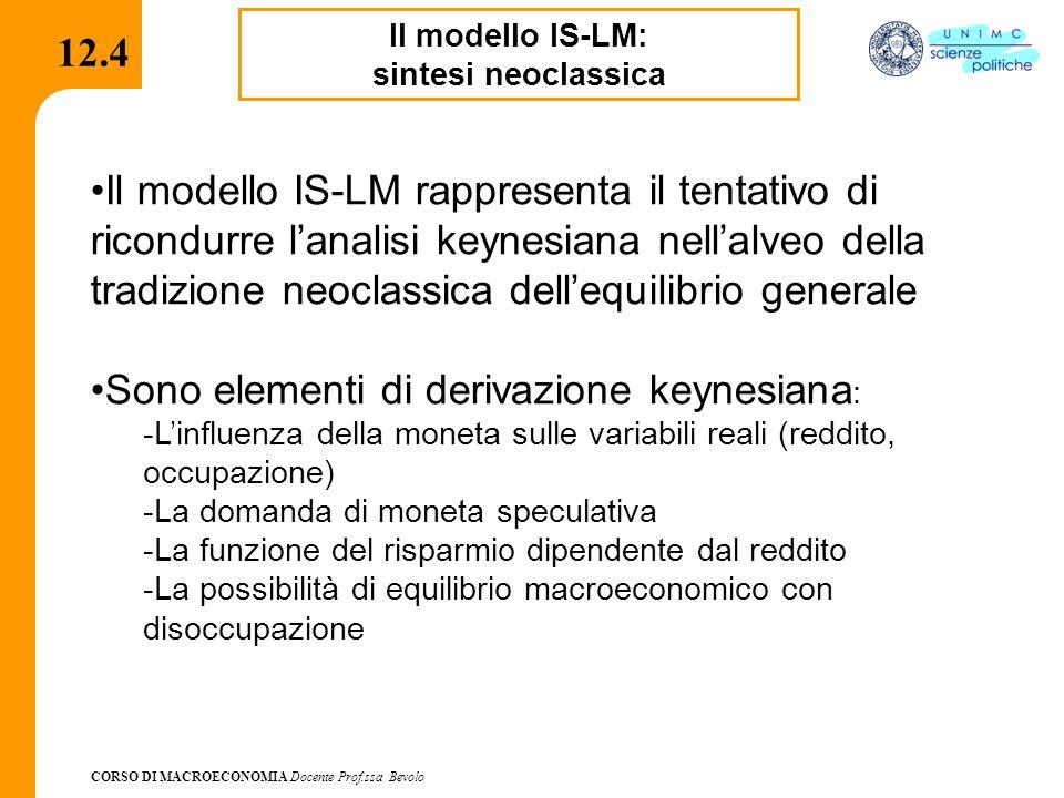CORSO DI MACROECONOMIA Docente Prof.ssa Bevolo 12.4.1 Il modello IS-LM: sintesi neoclassica Sono elementi riconducibili all'ortodossia neoclassica: -Il ridotto ruolo delle aspettative -I meccanismi di flessibilità di Y e di i che spingono il sistema macroeconomico verso l'equilibrio -L'approccio analitico che privilegia l'interdipendenza delle variabili in un'ottica di equilibrio generale Gli sviluppi dell'approccio neoclassico interpretano l'economia keynesiana come in caso particolare di economia di crisi in cui l'equilibrio con disoccupazione è dovuto ad elementi di rigidità o imperfezioni dei mercati - Salari rigidi, prezzi vischiosi, tassi di interesse rigidi