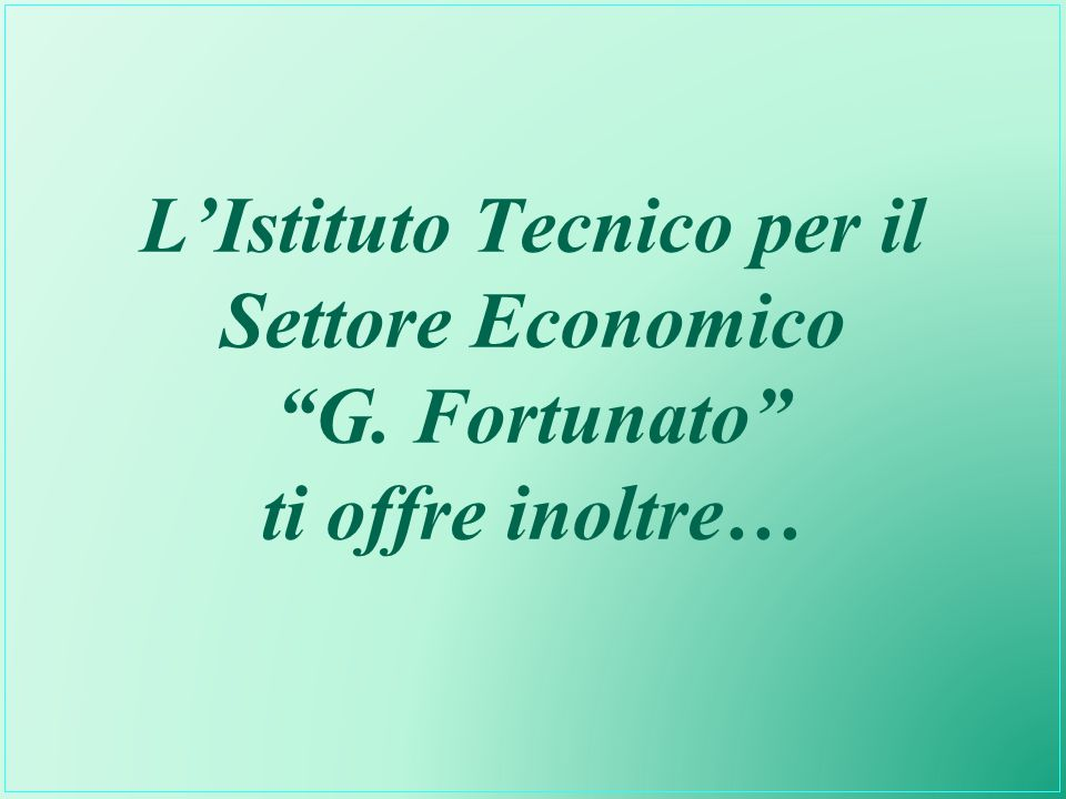 L'Istituto Tecnico per il Settore Economico G. Fortunato ti offre inoltre…