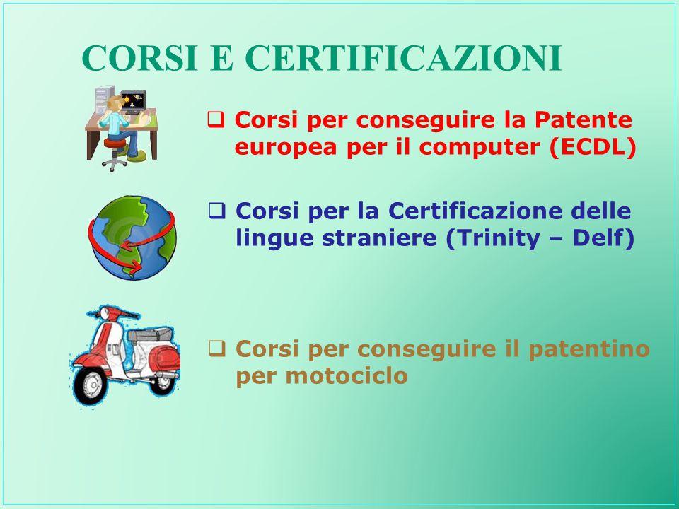 CORSI E CERTIFICAZIONI  Corsi per la Certificazione delle lingue straniere (Trinity – Delf)  Corsi per conseguire la Patente europea per il computer (ECDL)  Corsi per conseguire il patentino per motociclo