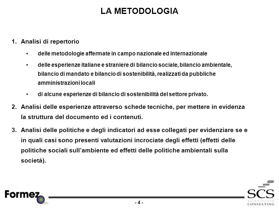 - 4 - LA METODOLOGIA 1.Analisi di repertorio delle metodologie affermate in campo nazionale ed internazionale delle esperienze italiane e straniere di bilancio sociale, bilancio ambientale, bilancio di mandato e bilancio di sostenibilità, realizzati da pubbliche amministrazioni locali di alcune esperienze di bilancio di sostenibilità del settore privato.