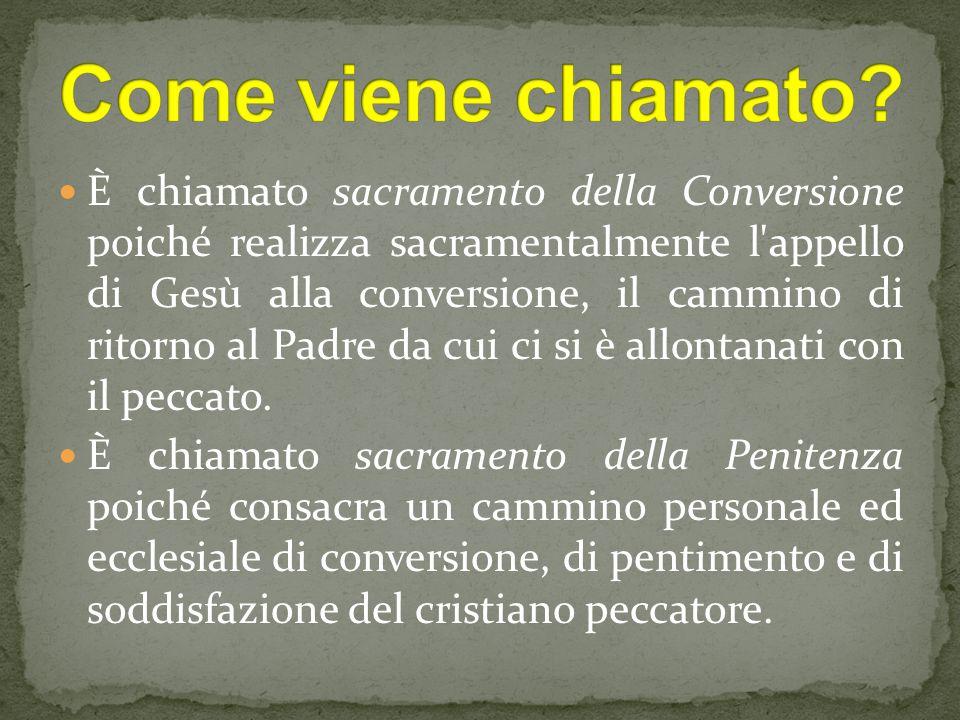 È chiamato sacramento della Conversione poiché realizza sacramentalmente l appello di Gesù alla conversione, il cammino di ritorno al Padre da cui ci si è allontanati con il peccato.