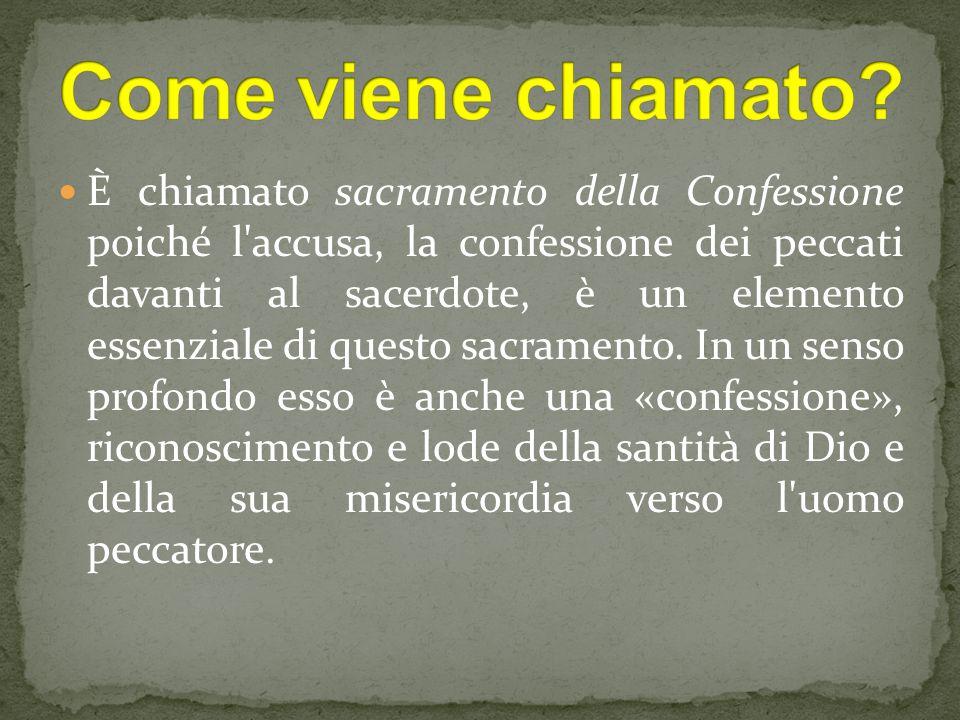 È chiamato sacramento della Confessione poiché l accusa, la confessione dei peccati davanti al sacerdote, è un elemento essenziale di questo sacramento.