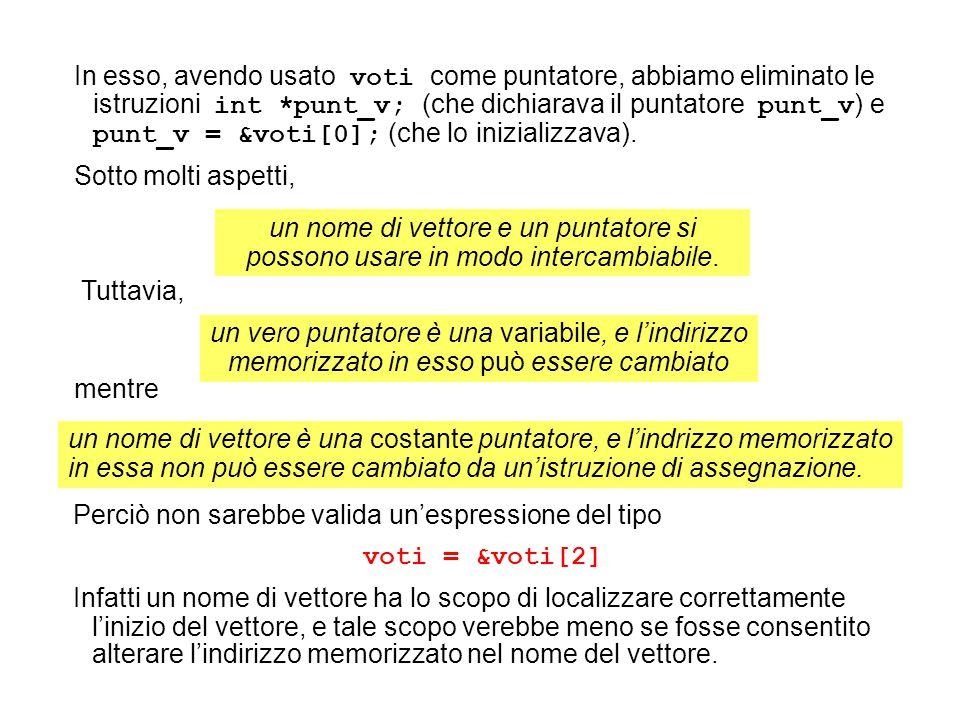 In esso, avendo usato voti come puntatore, abbiamo eliminato le istruzioni int *punt_v; (che dichiarava il puntatore punt_v ) e punt_v = &voti[0]; (che lo inizializzava).