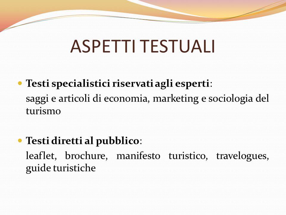 ASPETTI TESTUALI Testi specialistici riservati agli esperti: saggi e articoli di economia, marketing e sociologia del turismo Testi diretti al pubblic