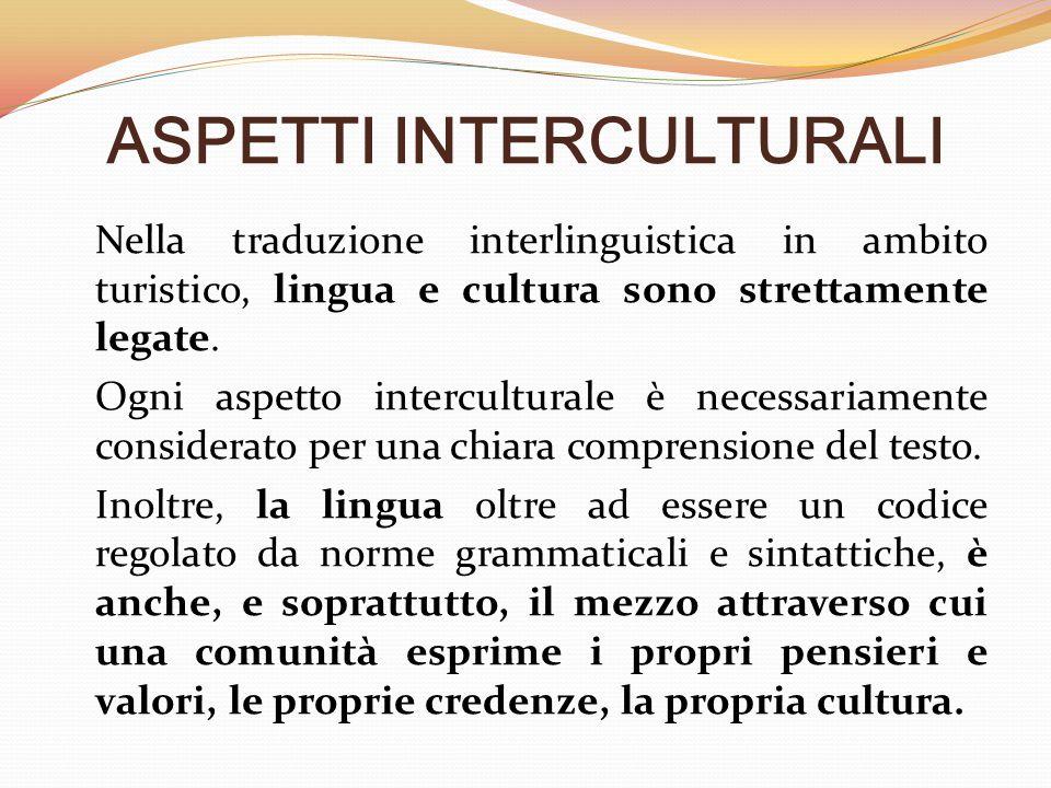 ASPETTI INTERCULTURALI Nella traduzione interlinguistica in ambito turistico, lingua e cultura sono strettamente legate. Ogni aspetto interculturale è