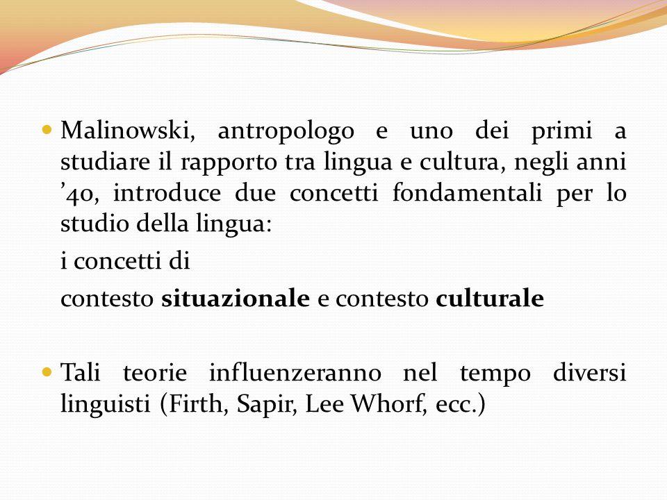 Malinowski, antropologo e uno dei primi a studiare il rapporto tra lingua e cultura, negli anni '40, introduce due concetti fondamentali per lo studio