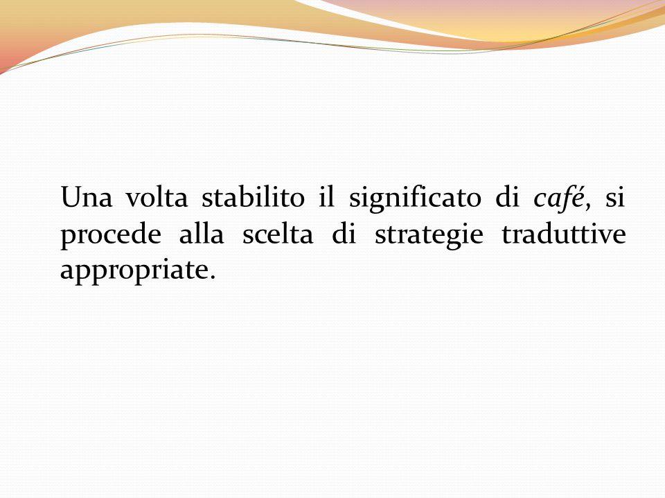 Una volta stabilito il significato di café, si procede alla scelta di strategie traduttive appropriate.