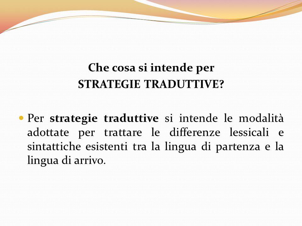 Che cosa si intende per STRATEGIE TRADUTTIVE? Per strategie traduttive si intende le modalità adottate per trattare le differenze lessicali e sintatti