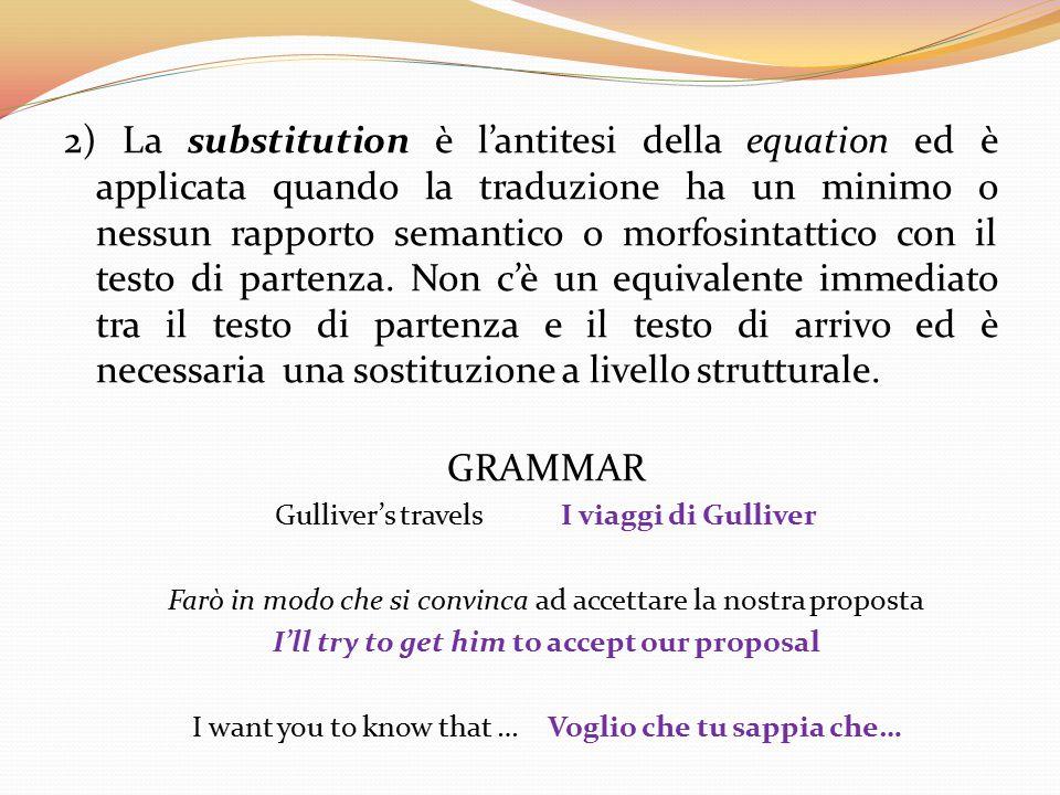2) La substitution è l'antitesi della equation ed è applicata quando la traduzione ha un minimo o nessun rapporto semantico o morfosintattico con il t