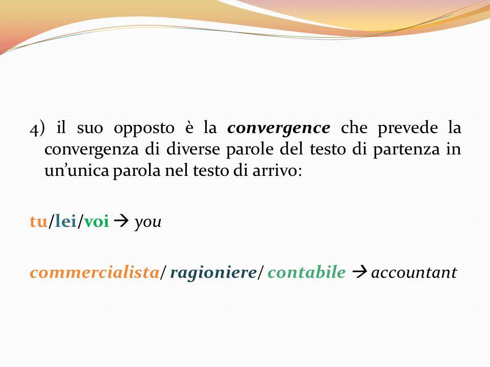 4) il suo opposto è la convergence che prevede la convergenza di diverse parole del testo di partenza in un'unica parola nel testo di arrivo: tu/lei/v