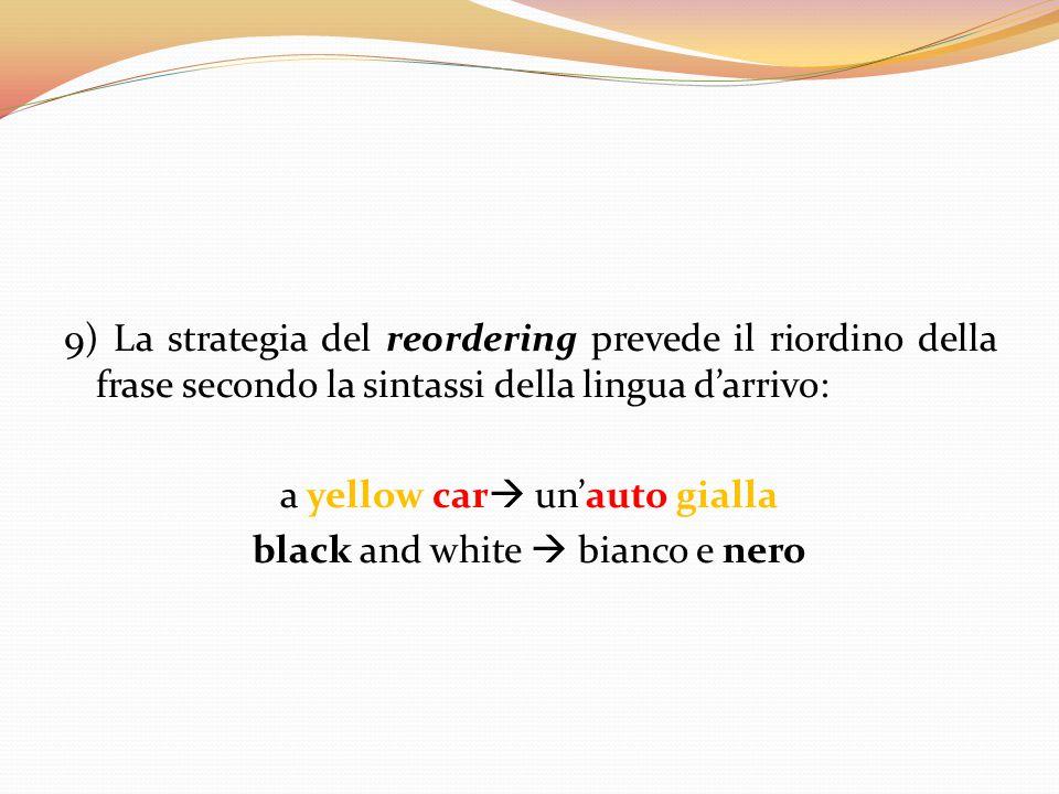 9) La strategia del reordering prevede il riordino della frase secondo la sintassi della lingua d'arrivo: a yellow car  un'auto gialla black and whit
