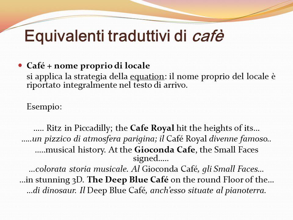 Equivalenti traduttivi di cafè Café + nome proprio di locale si applica la strategia della equation: il nome proprio del locale è riportato integralme