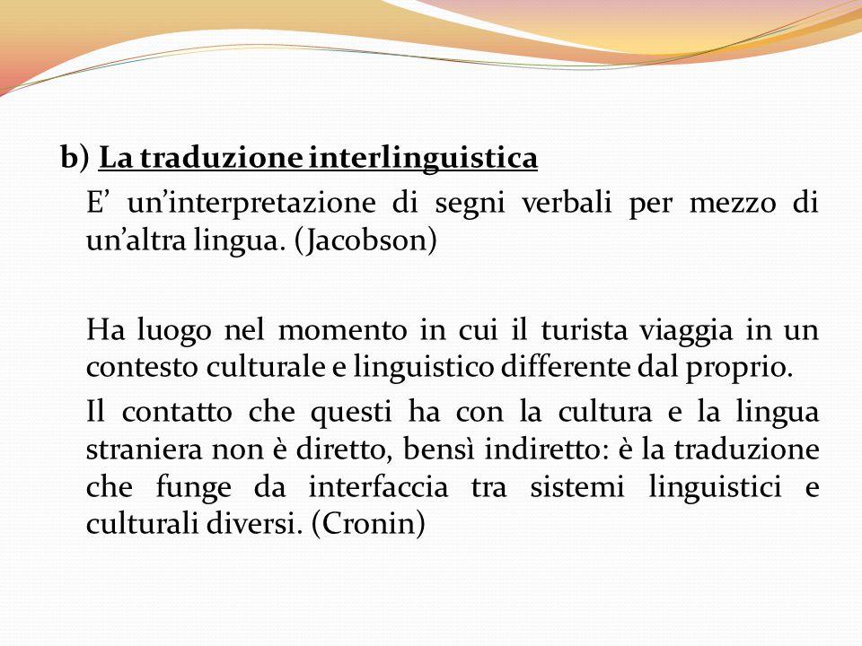 b) La traduzione interlinguistica E' un'interpretazione di segni verbali per mezzo di un'altra lingua. (Jacobson) Ha luogo nel momento in cui il turis