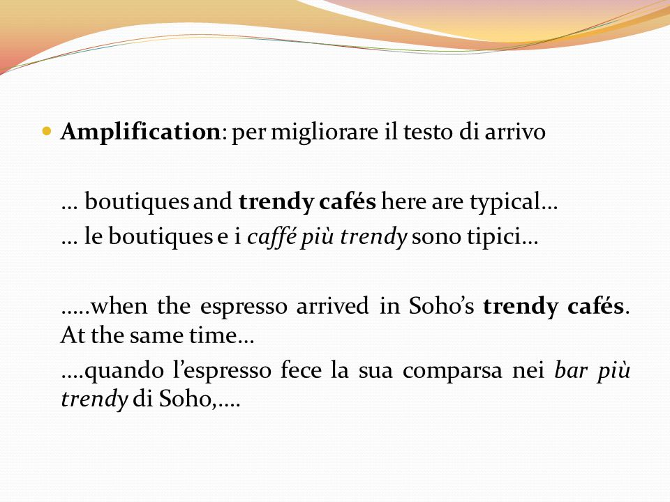 Amplification: per migliorare il testo di arrivo … boutiques and trendy cafés here are typical… … le boutiques e i caffé più trendy sono tipici… …..wh