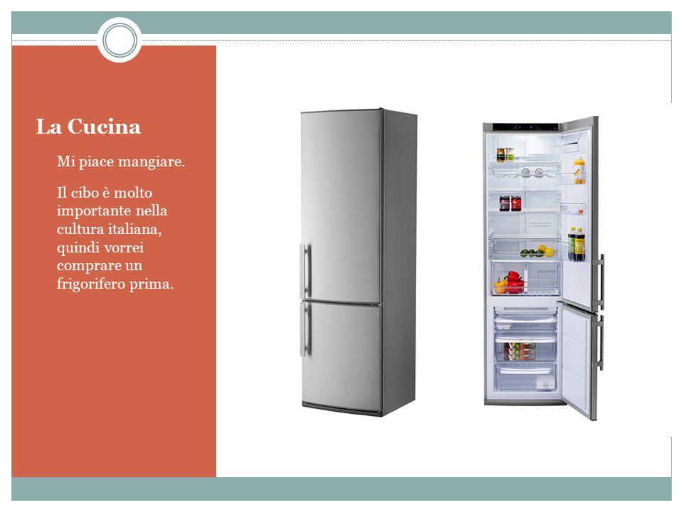 La Cucina Mi piace mangiare. Il cibo è molto importante nella cultura italiana, quindi vorrei comprare un frigorifero prima.