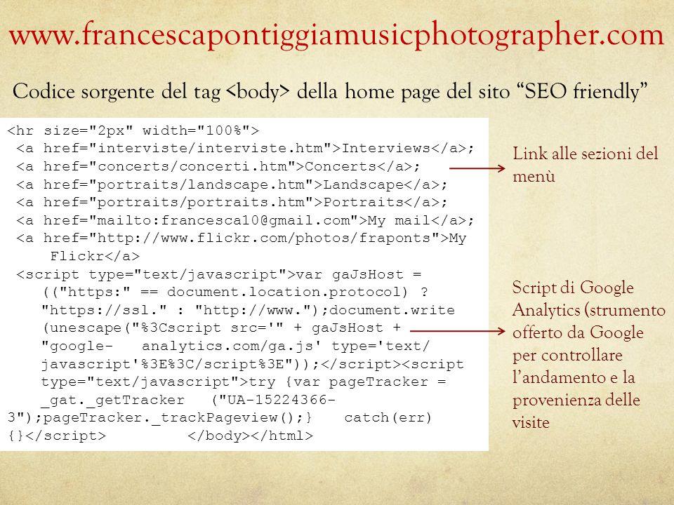www.francescapontiggiamusicphotographer.com Link alle sezioni del menù Script di Google Analytics (strumento offerto da Google per controllare l'andamento e la provenienza delle visite Interviews ; Concerts ; Landscape ; Portraits ; My mail ; My Flickr var gaJsHost = (( https: == document.location.protocol) .
