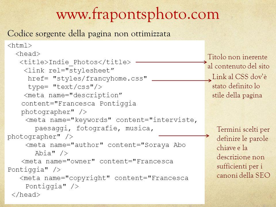 www.frapontsphoto.com Titolo non inerente al contenuto del sito Link al CSS dov'è stato definito lo stile della pagina Termini scelti per definire le parole chiave e la descrizione non sufficienti per i canoni della SEO Codice sorgente della pagina non ottimizzata Indie_Photos <link rel= stylesheet href= styles/francyhome.css type= text/css />