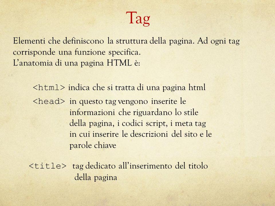 Elementi che definiscono la struttura della pagina. Ad ogni tagcorrisponde una funzione specifica. L'anatomia di una pagina HTML è: Tag indica che si