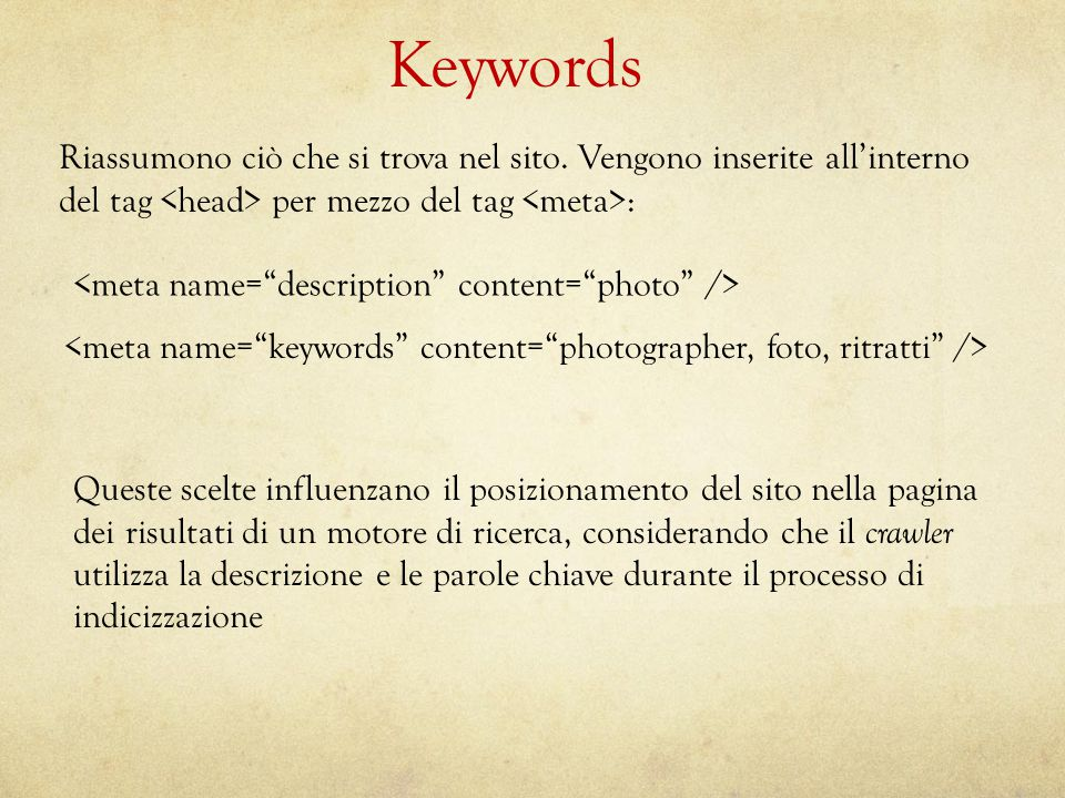 Keywords Riassumono ciò che si trova nel sito. Vengono inserite all'internodel tag per mezzo del tag : Queste scelte influenzano il posizionamento del