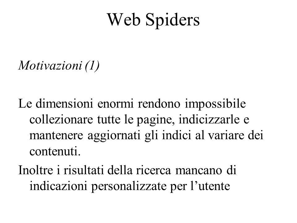 Web Spiders Motivazioni (1) Le dimensioni enormi rendono impossibile collezionare tutte le pagine, indicizzarle e mantenere aggiornati gli indici al variare dei contenuti.