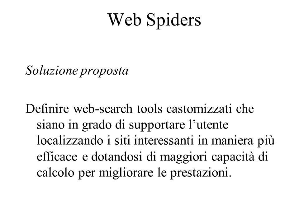 Web Spiders Soluzione proposta Definire web-search tools castomizzati che siano in grado di supportare l'utente localizzando i siti interessanti in maniera più efficace e dotandosi di maggiori capacità di calcolo per migliorare le prestazioni.