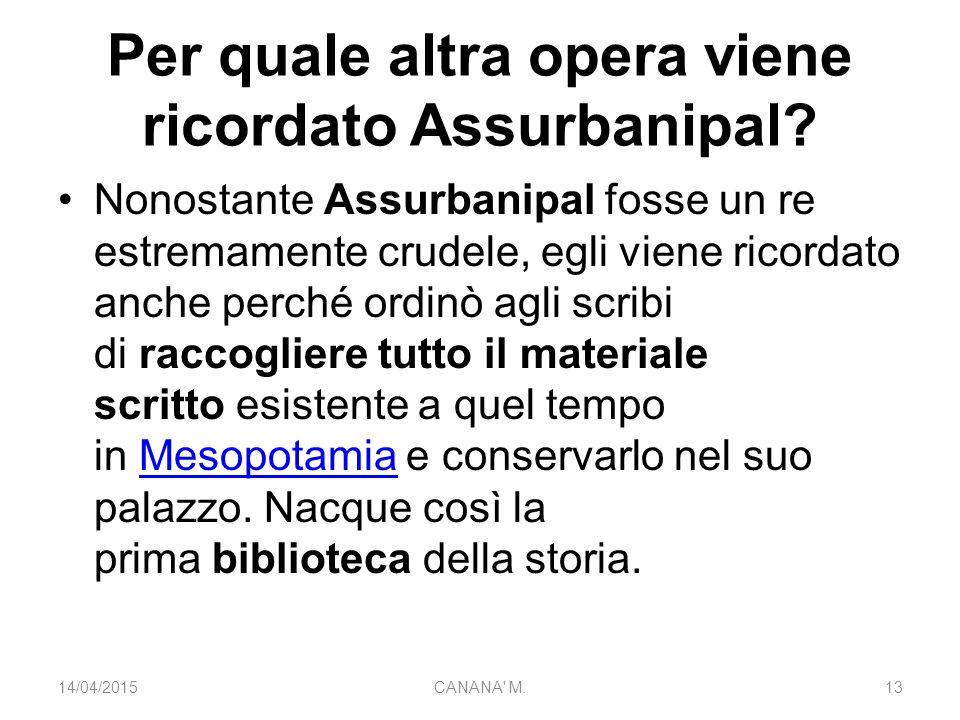 Per quale altra opera viene ricordato Assurbanipal? Nonostante Assurbanipal fosse un re estremamente crudele, egli viene ricordato anche perché ordinò