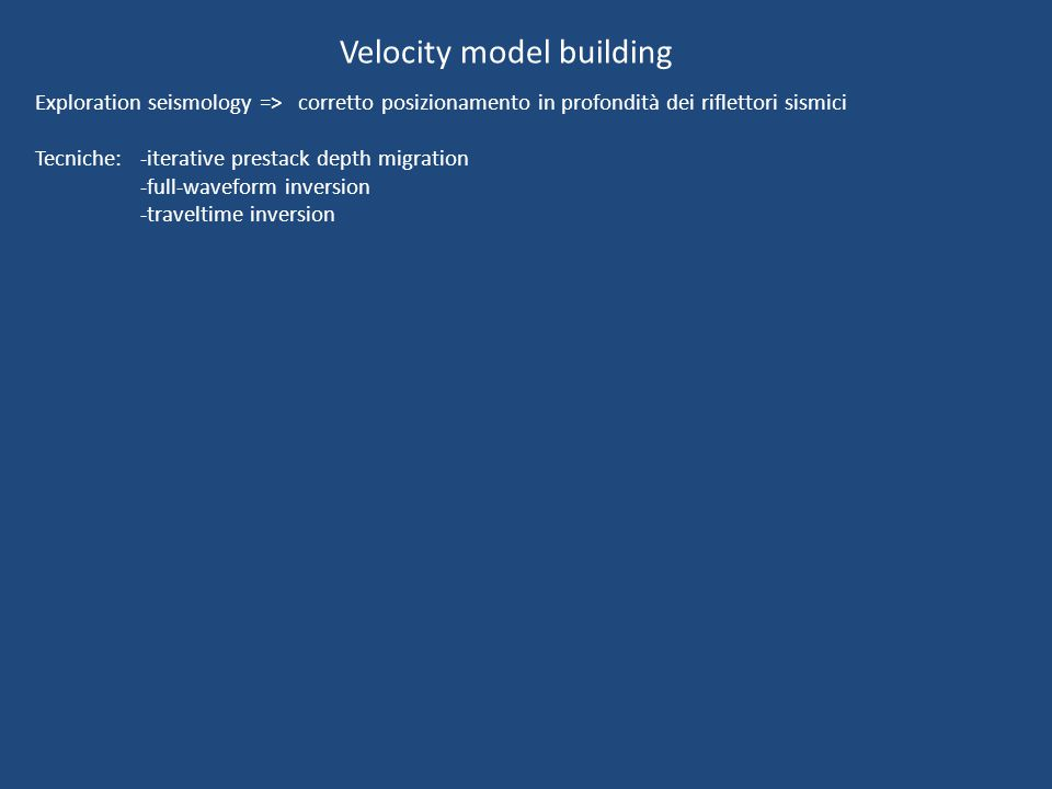 Velocity model building Exploration seismology => corretto posizionamento in profondità dei riflettori sismici Tecniche: -iterative prestack depth migration -full-waveform inversion -traveltime inversion
