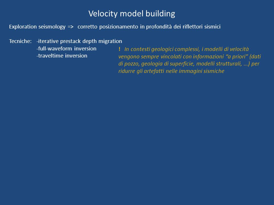 Velocity model building Exploration seismology => corretto posizionamento in profondità dei riflettori sismici Tecniche: -iterative prestack depth migration -full-waveform inversion -traveltime inversion .