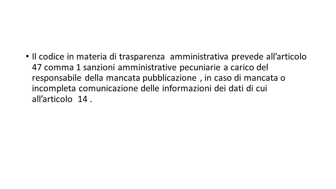 Il codice in materia di trasparenza amministrativa prevede all'articolo 47 comma 1 sanzioni amministrative pecuniarie a carico del responsabile della mancata pubblicazione, in caso di mancata o incompleta comunicazione delle informazioni dei dati di cui all'articolo 14.