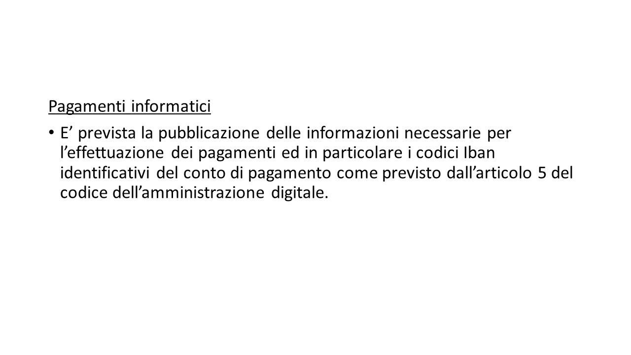 Pagamenti informatici E' prevista la pubblicazione delle informazioni necessarie per l'effettuazione dei pagamenti ed in particolare i codici Iban identificativi del conto di pagamento come previsto dall'articolo 5 del codice dell'amministrazione digitale.